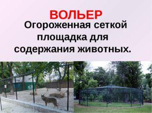 ВОЛЬЕР Огороженная сеткой площадка для содержания животных.