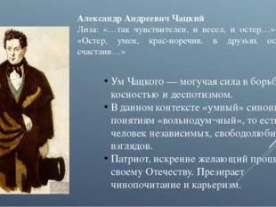 Александр Андреевич Чацкий Лиза: «…так чувствителен, и весел, и остер…» Софья