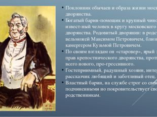 Поклонник обычаев и образа жизни московского дворянства. Богатый барин-помещи