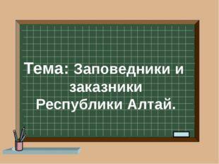 Тема: Заповедники и заказники Республики Алтай.