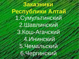 Заказники Республики Алтай 1.Сумультинский 2.Шавлинский 3.Кош-Агачский 4.Инин