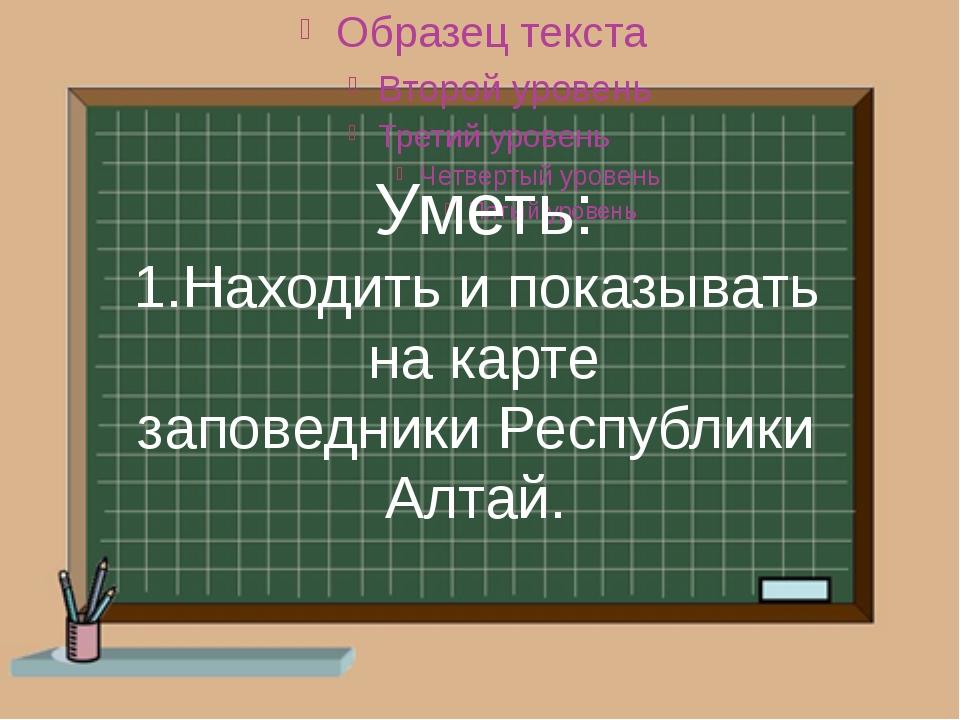 Уметь: 1.Находить и показывать на карте заповедники Республики Алтай.