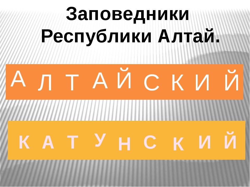 А Л Т А Й С К И Й Заповедники Республики Алтай. К А Т У Н С К И Й