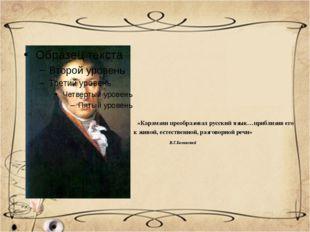«Карамзин преобразовал русский язык…приблизив его к живой, естественной, раз