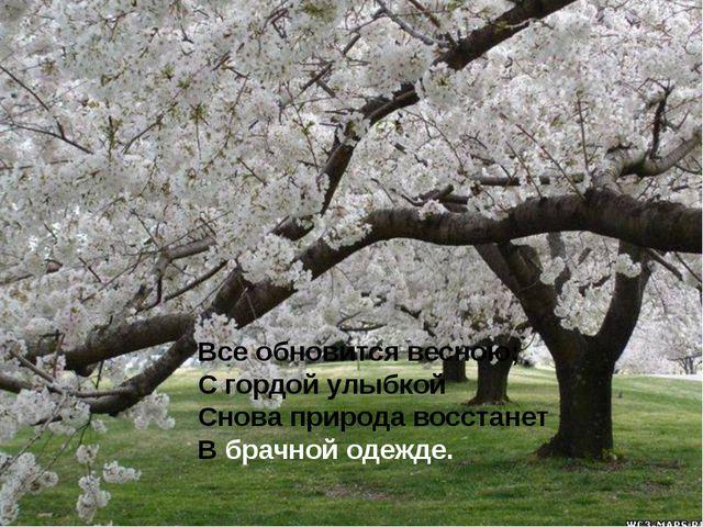 Все обновится весною; С гордой улыбкой Снова природа восстанет В брачной оде...