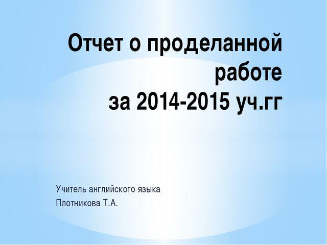 Учитель английского языка Плотникова Т.А. Отчет о проделанной работе за 2014-...