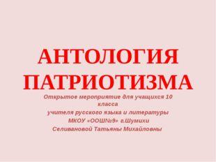 АНТОЛОГИЯ ПАТРИОТИЗМА Открытое мероприятие для учащихся 10 класса учителя рус