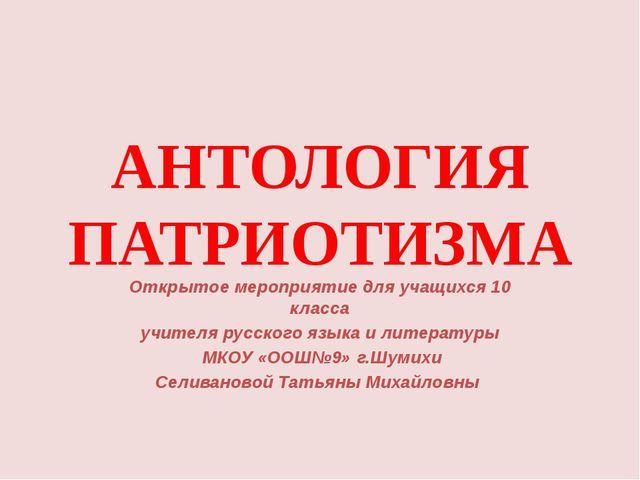 АНТОЛОГИЯ ПАТРИОТИЗМА Открытое мероприятие для учащихся 10 класса учителя рус...