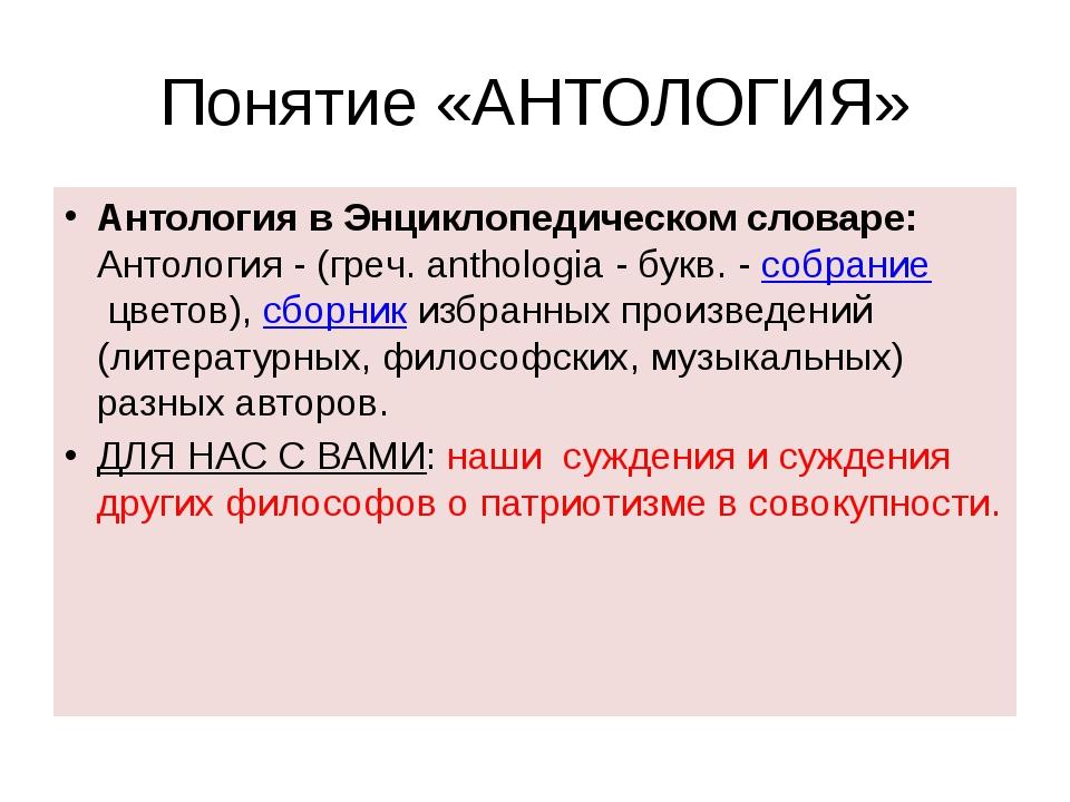Понятие «АНТОЛОГИЯ» Антология в Энциклопедическом словаре: Антология - (греч....