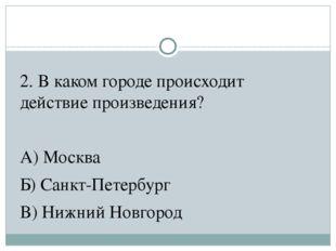 2. В каком городе происходит действие произведения? А) Москва Б) Санкт-Петерб