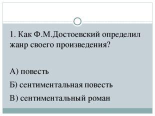 1. Как Ф.М.Достоевский определил жанр своего произведения? А) повесть Б) сент