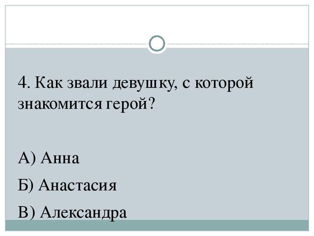 4. Как звали девушку, с которой знакомится герой? А) Анна Б) Анастасия В) Але...