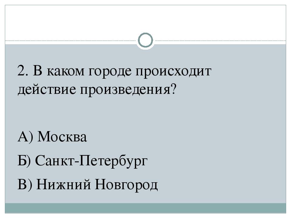 2. В каком городе происходит действие произведения? А) Москва Б) Санкт-Петерб...