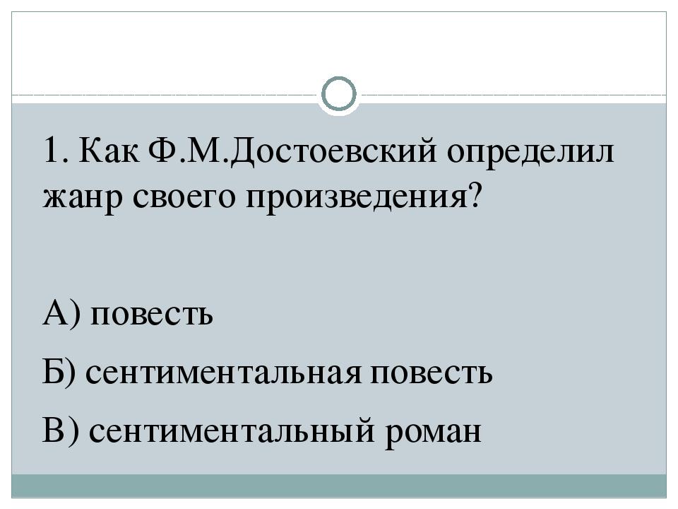 1. Как Ф.М.Достоевский определил жанр своего произведения? А) повесть Б) сент...