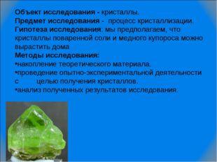 Объект исследования - кристаллы.  Предмет исследования - процесс кристаллиза