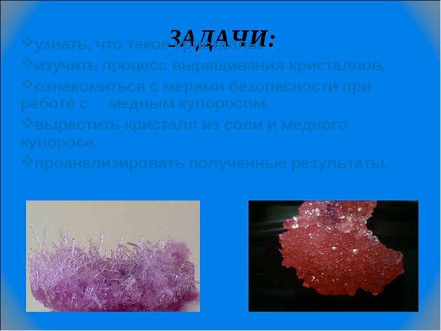 ЗАДАЧИ: узнать, что такое кристаллы. изучить процесс выращивания кристаллов....