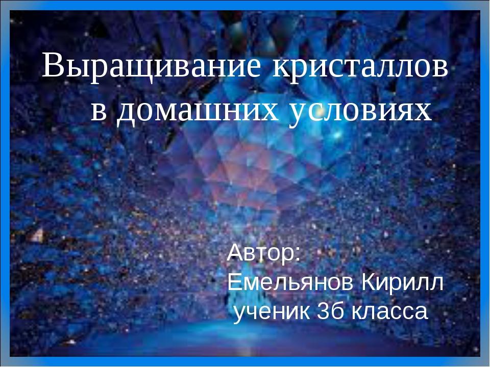 Выращивание кристаллов в домашних условиях Автор: Емельянов Кирилл ученик 3б...