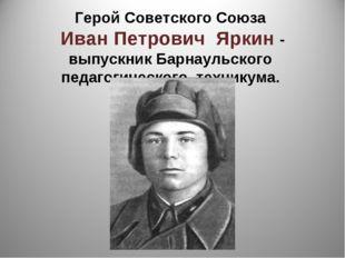 Герой Советского Союза Иван Петрович Яркин - выпускник Барнаульского педагоги