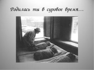 Родилась ты в суровое время…