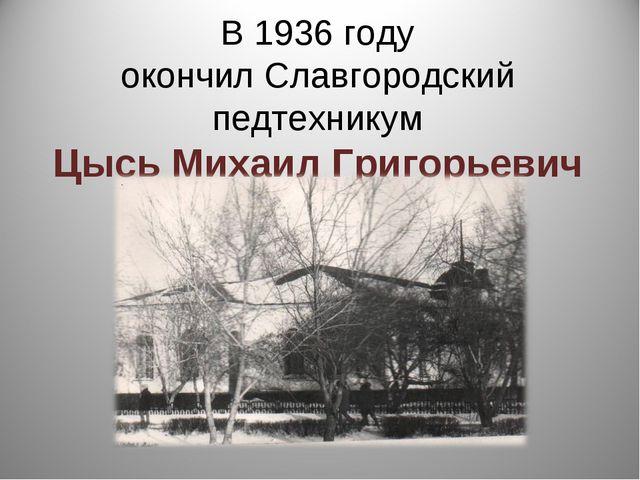В 1936 году окончил Славгородский педтехникум Цысь Михаил Григорьевич