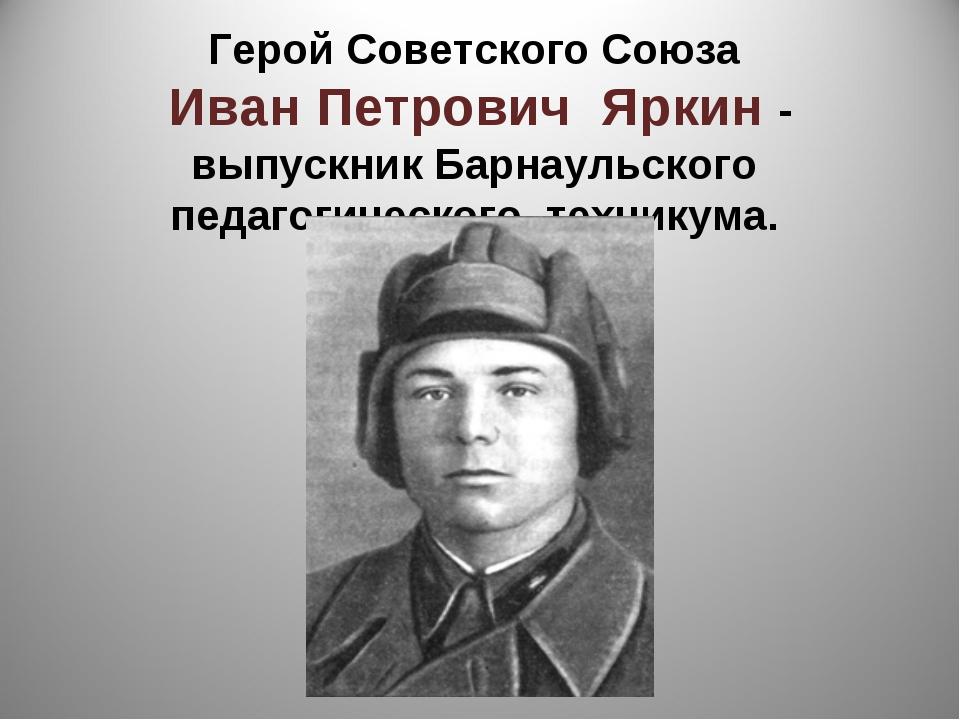Герой Советского Союза Иван Петрович Яркин - выпускник Барнаульского педагоги...