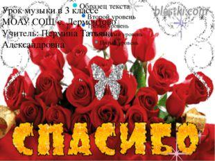 Урок музыки в 3 классе МОАУ СОШ с. Лермонтово Учитель: Пермина Татьяна Алекса