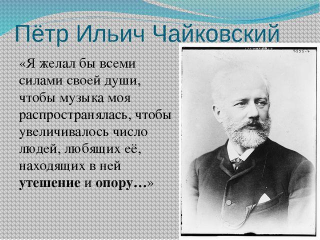 Пётр Ильич Чайковский «Я желал бы всеми силами своей души, чтобы музыка моя р...