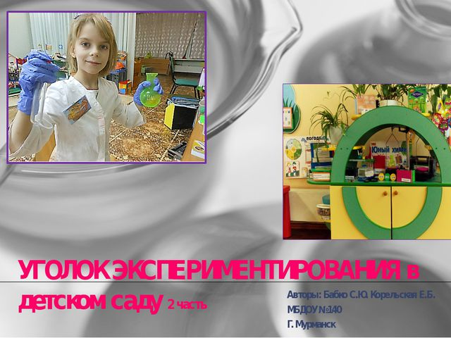 УГОЛОК ЭКСПЕРИМЕНТИРОВАНИЯ в детском саду 2 часть Авторы: Бабко С.Ю. Корельск...