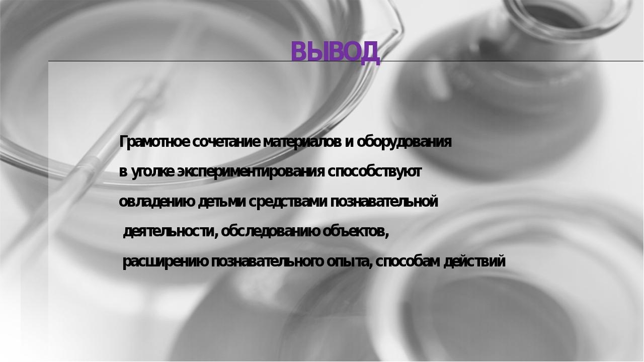 ВЫВОД Грамотное сочетание материалов и оборудования в уголке экспериментиров...