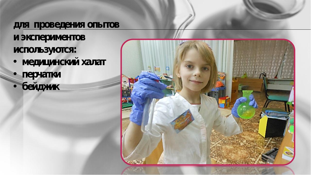 для проведения опытов и экспериментов используются: медицинский халат перчатк...
