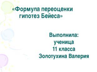 «Формула переоценки гипотез Бейеса» Выполнила: ученица 11 класса Золотухина
