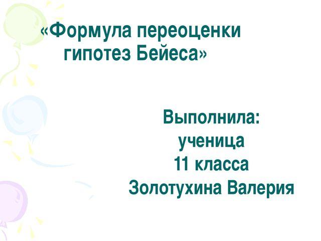 «Формула переоценки гипотез Бейеса» Выполнила: ученица 11 класса Золотухина...