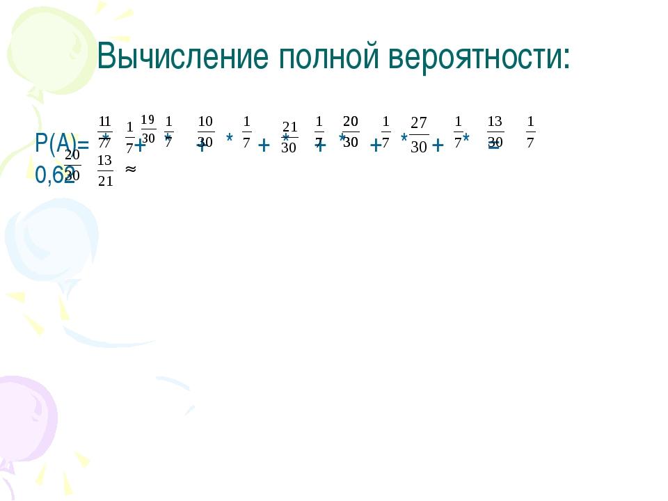 Вычисление полной вероятности: Р(А)= * + * + * + * + * + * + * = 0,62