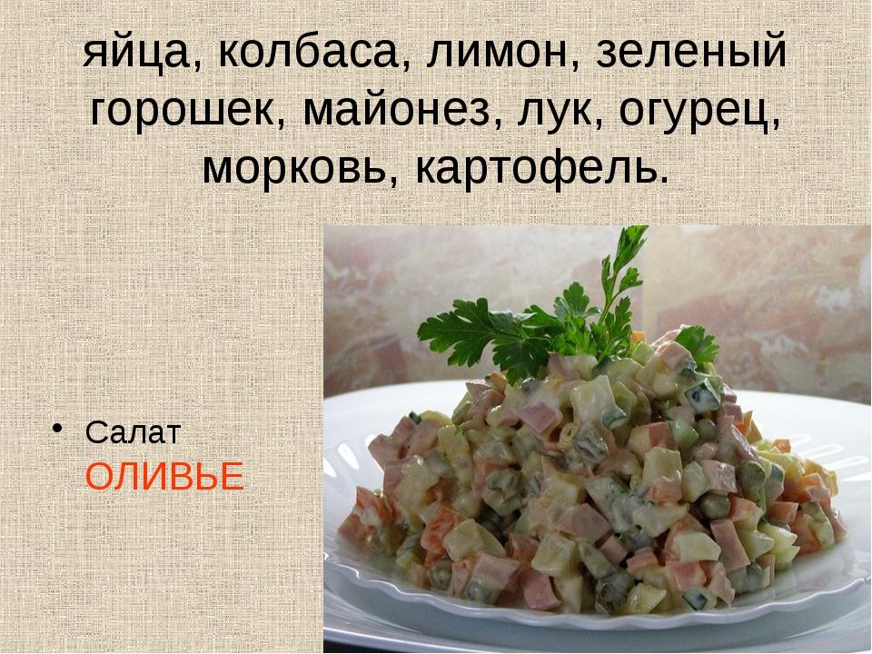 яйца, колбаса, лимон, зеленый горошек, майонез, лук, огурец, морковь, картофе...
