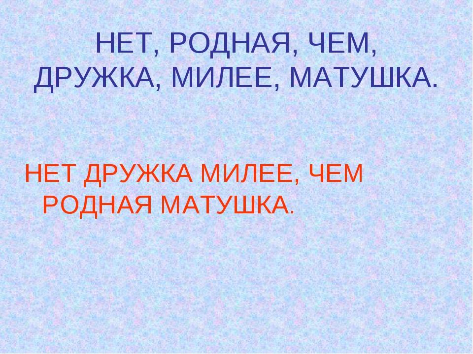НЕТ, РОДНАЯ, ЧЕМ, ДРУЖКА, МИЛЕЕ, МАТУШКА. НЕТ ДРУЖКА МИЛЕЕ, ЧЕМ РОДНАЯ МАТУШКА.