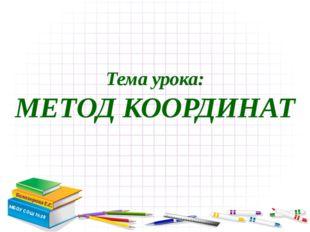 Тема урока: МЕТОД КООРДИНАТ МБОУ СОШ №28