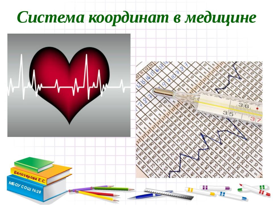 Система координат в медицине Белозерова Е.С. МБОУ СОШ №28