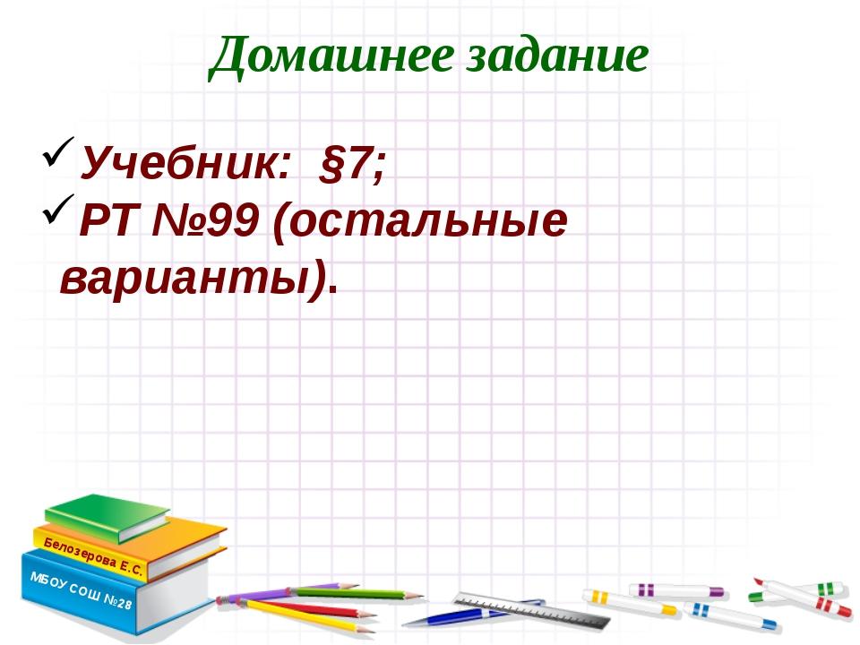 Домашнее задание Белозерова Е.С. МБОУ СОШ №28 Учебник: §7; РТ №99 (остальные...