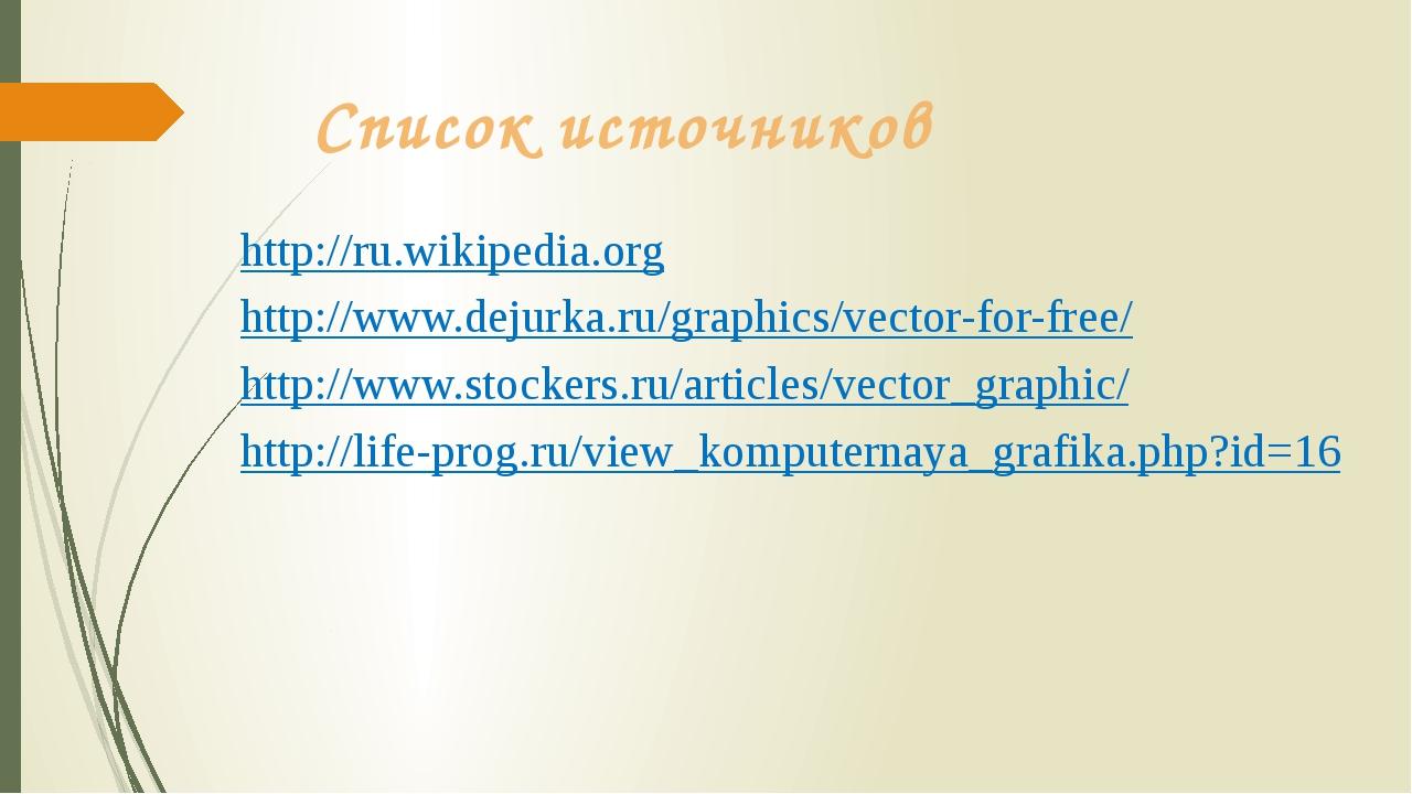 Список источников http://ru.wikipedia.org http://www.dejurka.ru/graphics/vect...