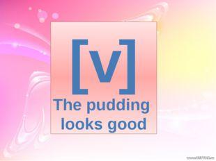 [v] The pudding looks good