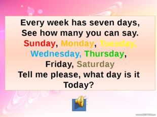 Every week has seven days, See how many you can say. Sunday, Monday, Tuesday,