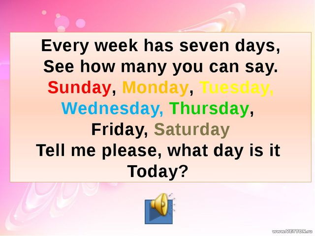 Every week has seven days, See how many you can say. Sunday, Monday, Tuesday,...