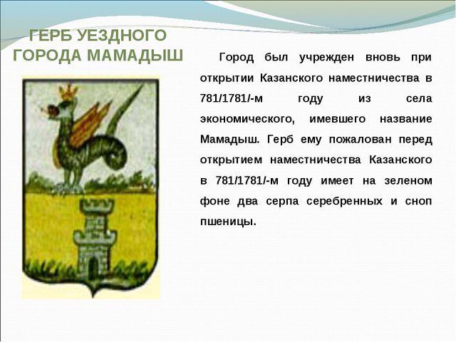 ГЕРБ УЕЗДНОГО ГОРОДА МАМАДЫШ Город был учрежден вновь при открытии Казанского...