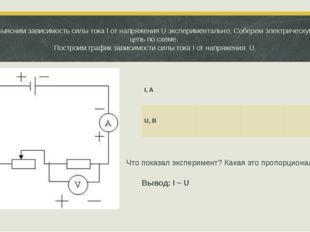 Выясним зависимость силы тока I от напряжения U экспериментально. Соберем эле