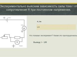Экспериментально выясним зависимость силы тока I от сопротивления R при посто