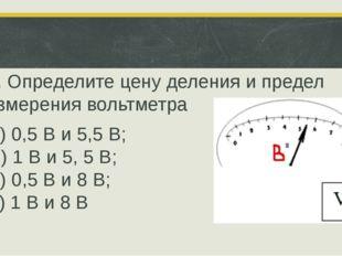 5. Определите цену деления и предел измерения вольтметра П) 0,5 В и 5,5 В; О
