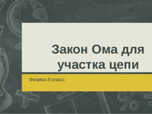 Закон Ома для участка цепи Физика 8 класс
