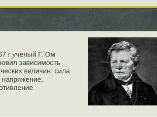 В 1867 г ученый Г. Ом установил зависимость физических величин: сила тока, н