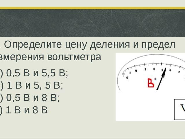 5. Определите цену деления и предел измерения вольтметра П) 0,5 В и 5,5 В; О...