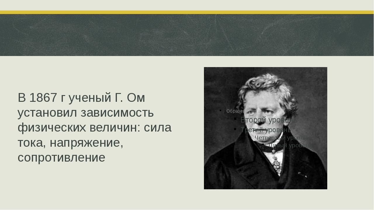 В 1867 г ученый Г. Ом установил зависимость физических величин: сила тока, н...